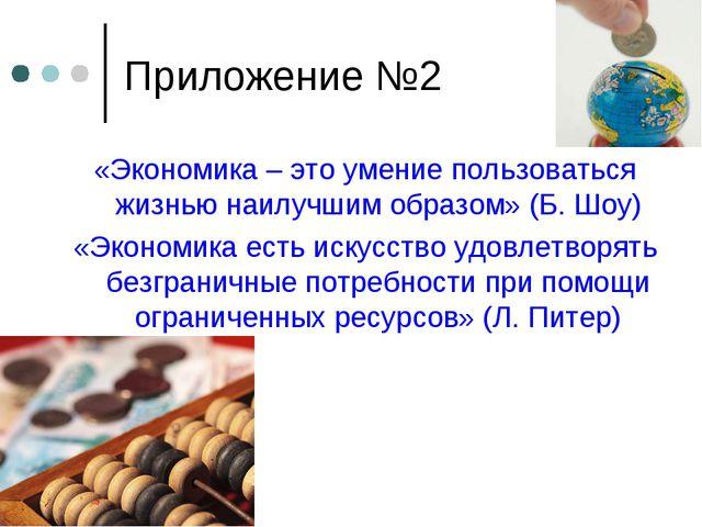 Приложение №2 «Экономика – это умение пользоваться жизнью наилучшим образом»...