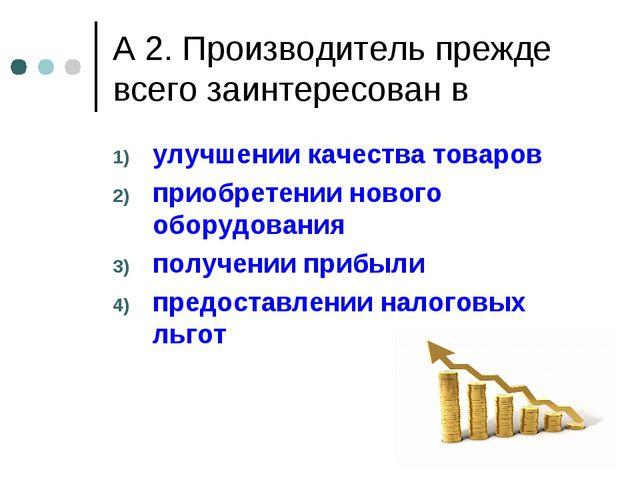 А 2. Производитель прежде всего заинтересован в улучшении качества товаров пр...