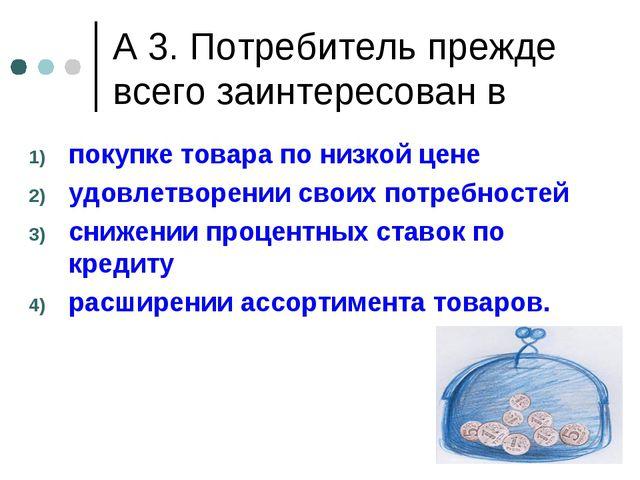 А 3. Потребитель прежде всего заинтересован в покупке товара по низкой цене у...