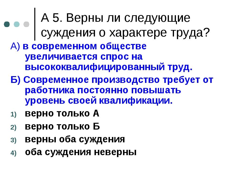А 5. Верны ли следующие суждения о характере труда? А) в современном обществе...