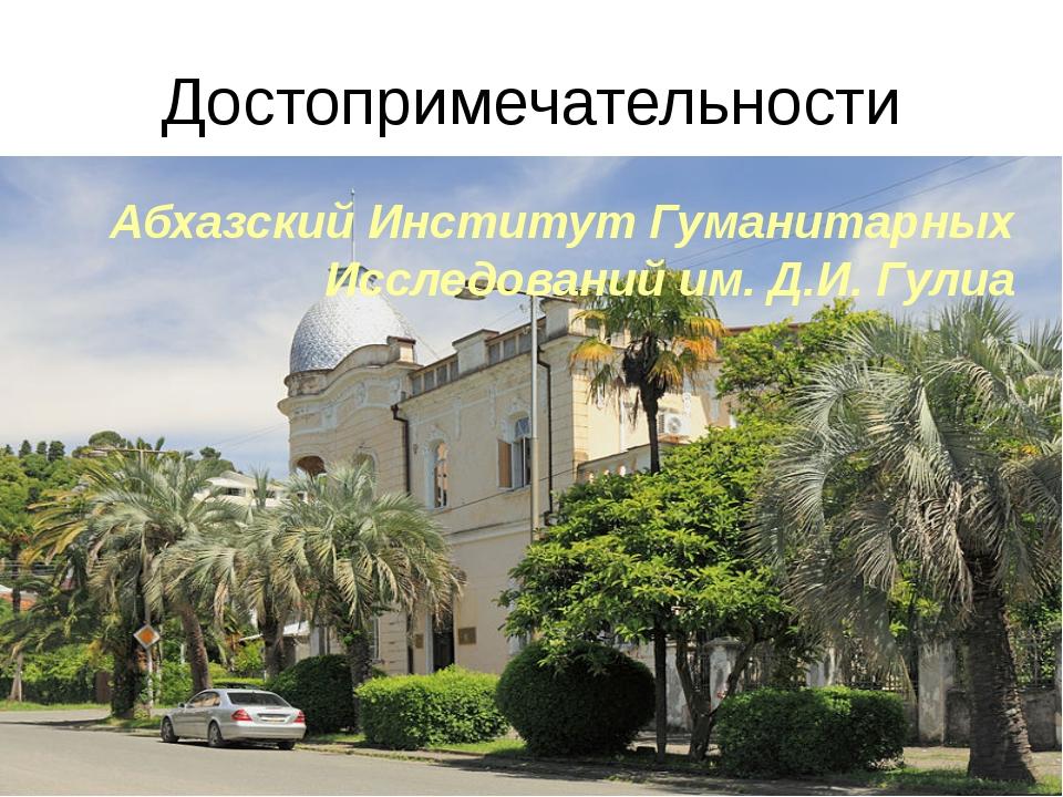 Достопримечательности Абхазский Институт Гуманитарных Исследований им. Д.И. Г...