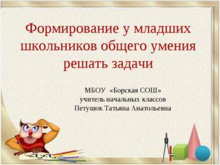 Формирование у младших школьников общего умения решать задачи МБОУ «Борская С