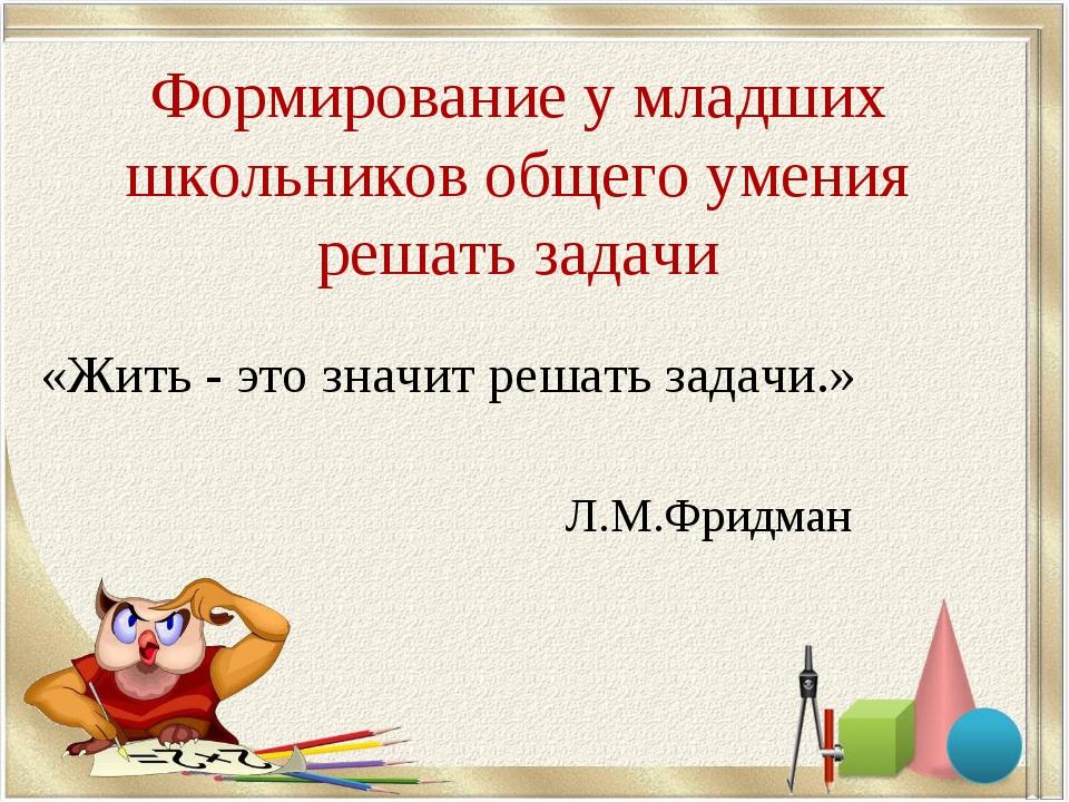 Формирование у младших школьников общего умения решать задачи «Жить - это зна...