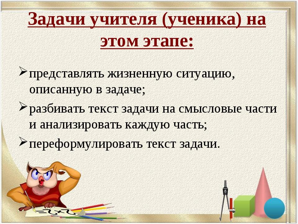 Задачи учителя (ученика) на этом этапе: представлять жизненную ситуацию, опис...