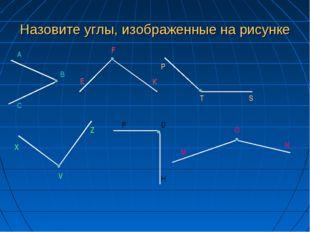 Назовите углы, изображенные на рисунке А В С Е F К Р Т S X V Z P D H M O N