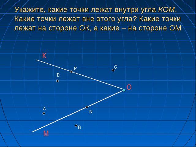Укажите, какие точки лежат внутри угла КОМ. Какие точки лежат вне этого угла?...