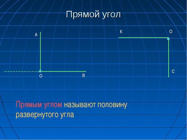 Прямой угол  О А В К О С Прямым углом называют половину развернутого угла