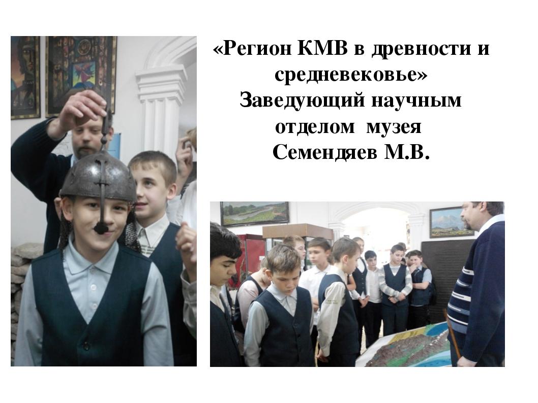 «Регион КМВ в древности и средневековье» Заведующий научным отделом музея Сем...