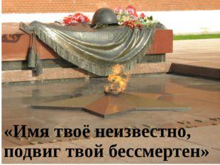 «Имя твоё неизвестно, подвиг твой бессмертен»
