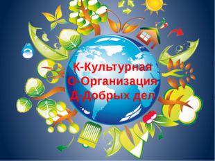 К-Культурная О-Организация Д-Добрых дел