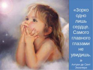 «Зорко одно лишь сердце. Самого главного глазами не увидишь.» Антуан де Сент