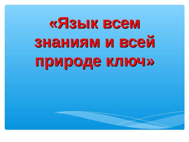 «Язык всем знаниям и всей природе ключ» http://pyat-pyat.ru