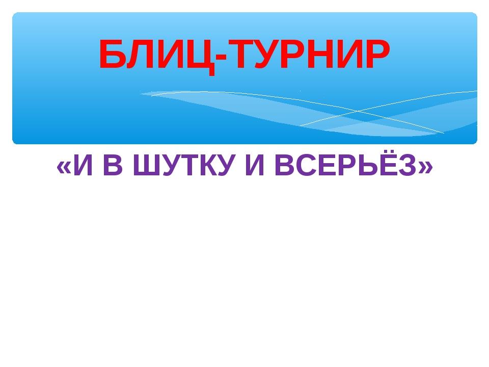 «И В ШУТКУ И ВСЕРЬЁЗ» БЛИЦ-ТУРНИР