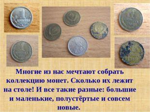 Многие из нас мечтают собрать коллекцию монет. Сколько их лежит на столе! И в