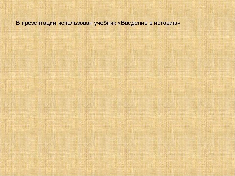 В презентации использован учебник «Введение в историю»