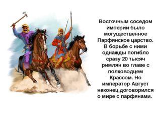 Восточным соседом империи было могущественное Парфянское царство. В борьбе с