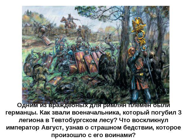 Одним из враждебных для римлян племен были германцы. Как звали военачальника,...