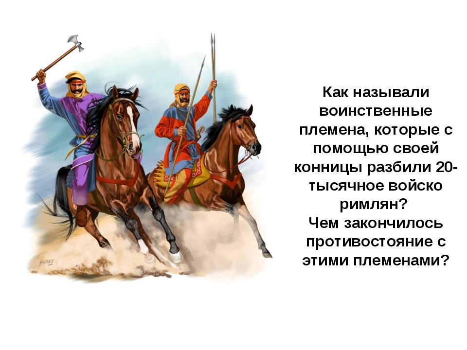 Как называли воинственные племена, которые с помощью своей конницы разбили 20...