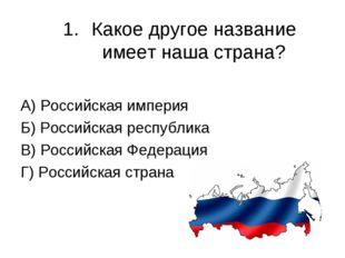 Какое другое название имеет наша страна? А) Российская империя Б) Российская