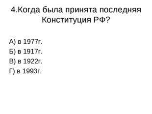 4.Когда была принята последняя Конституция РФ? А) в 1977г. Б) в 1917г. В) в 1