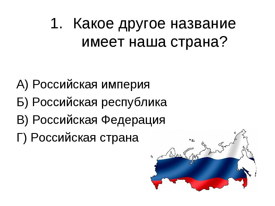 Какое другое название имеет наша страна? А) Российская империя Б) Российская...