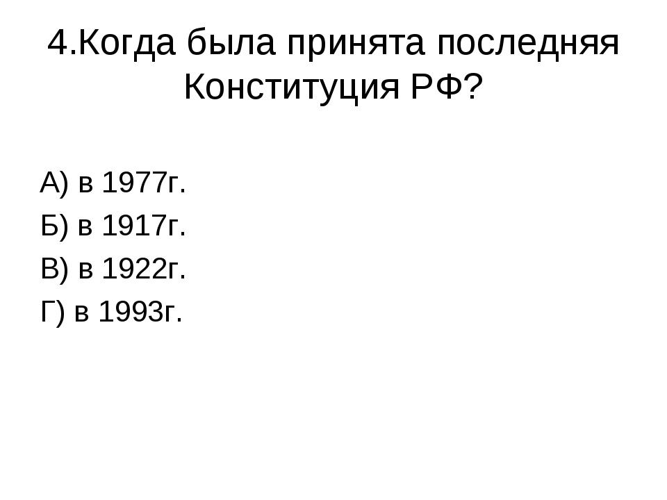 4.Когда была принята последняя Конституция РФ? А) в 1977г. Б) в 1917г. В) в 1...