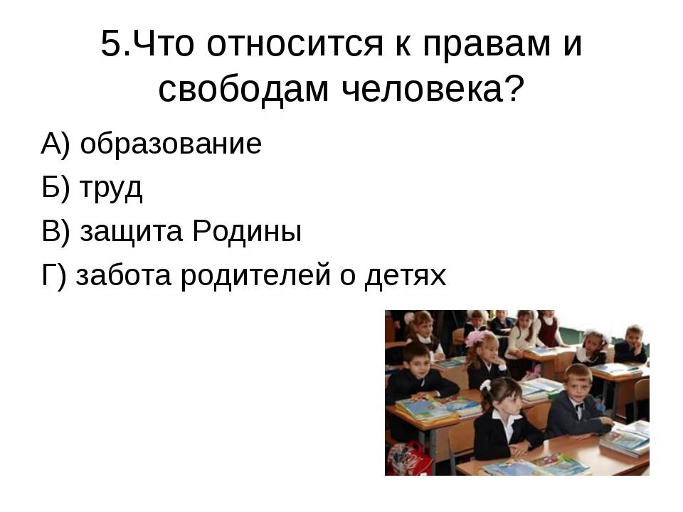 5.Что относится к правам и свободам человека? А) образование Б) труд В) защит...