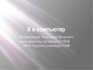 Я и компьютер Малиновский Александр Петрович: преподаватель-организатор ОБЖ М