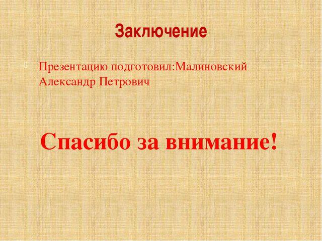 Заключение Презентацию подготовил:Малиновский Александр Петрович Спасибо за в...