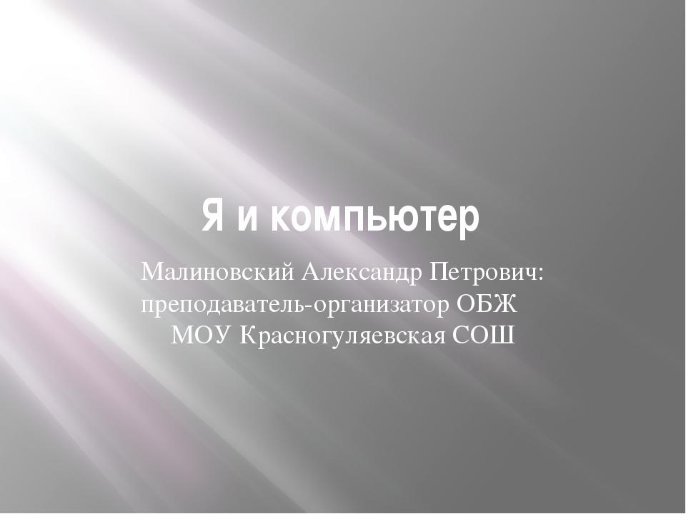 Я и компьютер Малиновский Александр Петрович: преподаватель-организатор ОБЖ М...