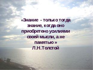 «Знание - только тогда знание, когда оно приобретено усилиями своей мысли, а