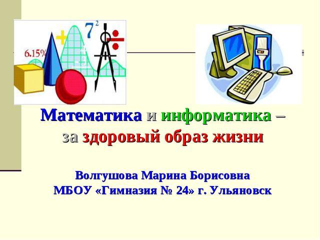 Математика и информатика – за здоровый образ жизни Волгушова Марина Борисовна...