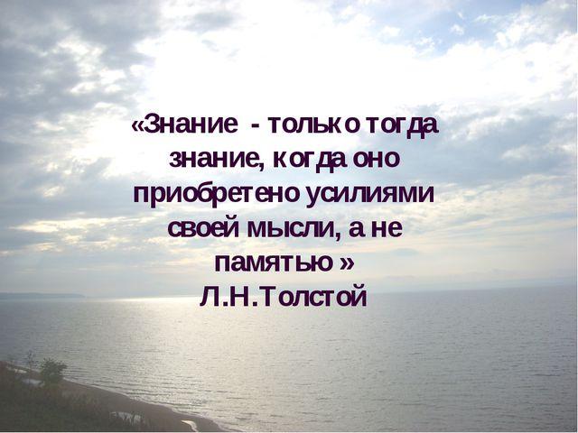 «Знание - только тогда знание, когда оно приобретено усилиями своей мысли, а...