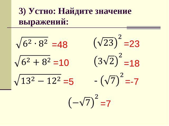 3) Устно: Найдите значение выражений: =48 =10 =5 =18 =23 =7 =-7