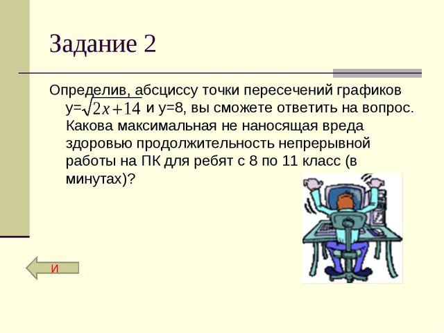 Задание 2 Определив, абсциссу точки пересечений графиков у= и у=8, вы сможе...