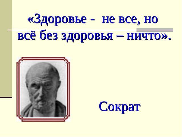 «Здоровье - не все, но всё без здоровья – ничто». Сократ