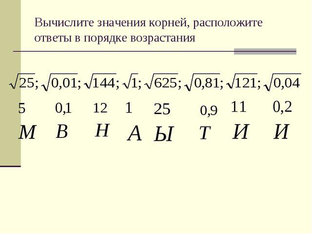 Вычислите значения корней, расположите ответы в порядке возрастания