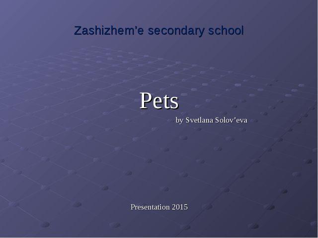 Zashizhem'e secondary school Pets by Svetlana Solov'eva Presentation 2015