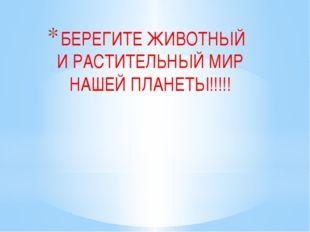 БЕРЕГИТЕ ЖИВОТНЫЙ И РАСТИТЕЛЬНЫЙ МИР НАШЕЙ ПЛАНЕТЫ!!!!!