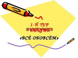 ВИКТОРИНА «ВСЁ ОБОВСЁМ» 1-Й ТУР ОБЩИЙ