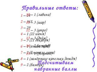 Правильные ответы: 1 – 24 2 – 365 3 – 29 4 – 1 (22 июня) 5 – 3 (21 декабря) 6