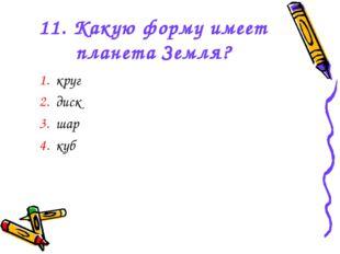 11. Какую форму имеет планета Земля? 1. круг 2. диск 3. шар 4. куб
