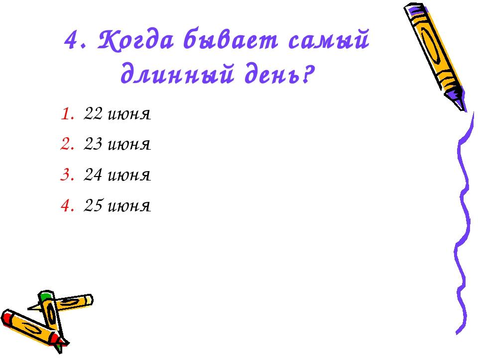 4. Когда бывает самый длинный день? 1. 22 июня 2. 23 июня 3. 24 июня 4. 25 июня