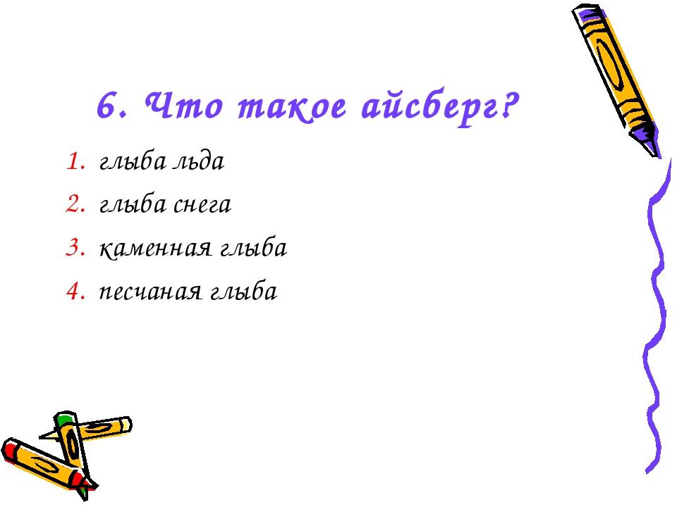6. Что такое айсберг? 1. глыба льда 2. глыба снега 3. каменная глыба 4. песча...