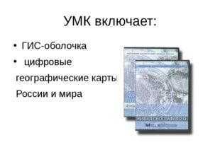 УМК включает: ГИС-оболочка цифровые географические карты России и мира