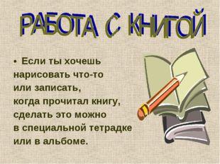 Если ты хочешь нарисовать что-то или записать, когда прочитал книгу, сделать