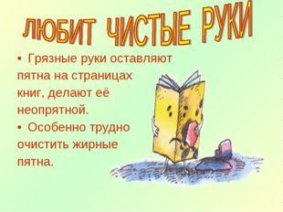 Грязные руки оставляют пятна на страницах книг, делают её неопрятной. Особенн