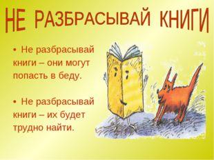 Не разбрасывай книги – они могут попасть в беду. Не разбрасывай книги – их бу