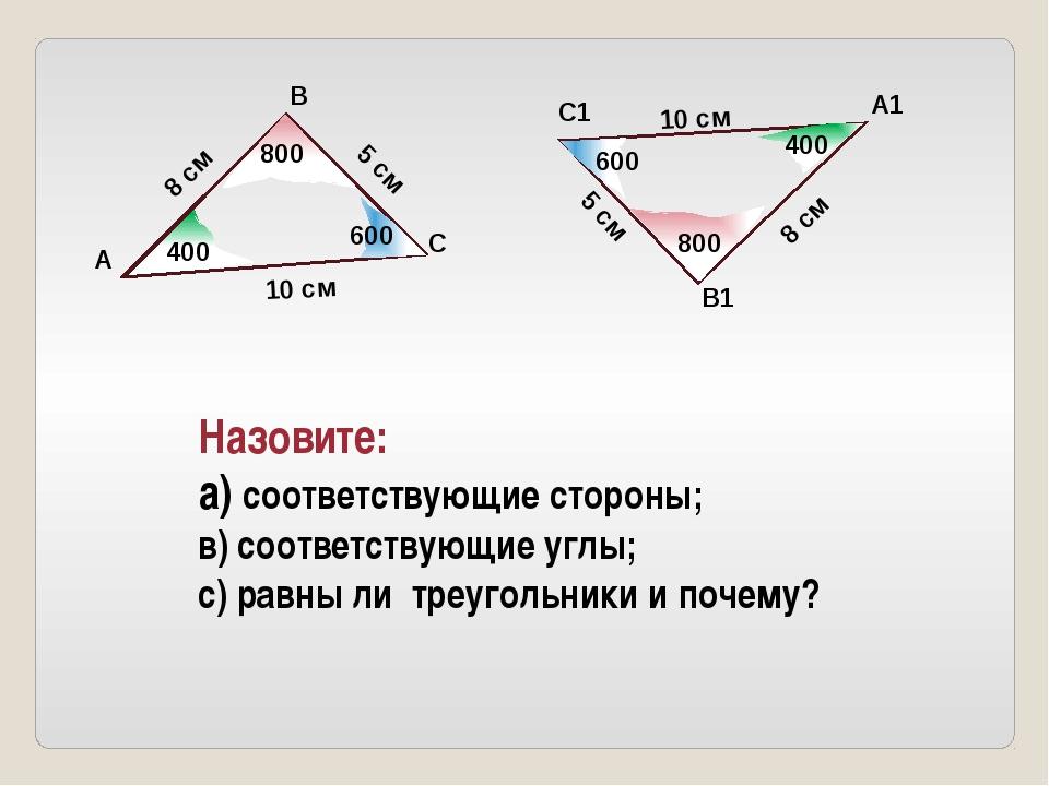 Назовите: а) соответствующие стороны; в) соответствующие углы; с) равны ли тр...