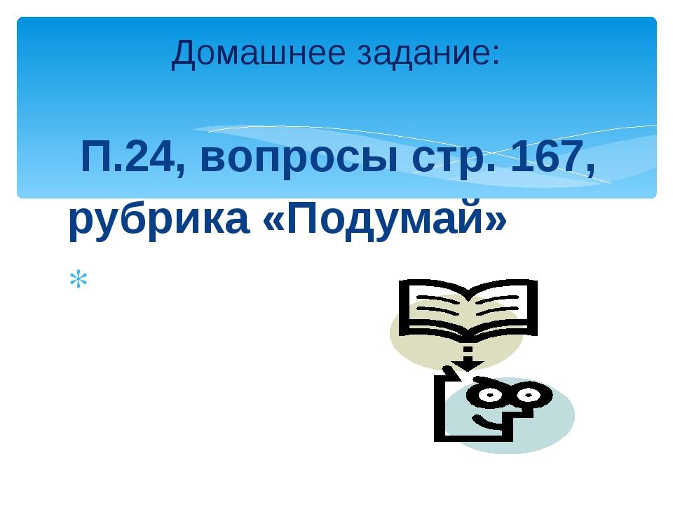 П.24, вопросы стр. 167, рубрика «Подумай» Домашнее задание: